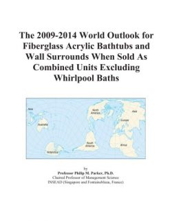 The 2009-2014 World Outlook for Fiberglass Acrylic Bathtubs and Wall Surrounds When Sold As Comb ...