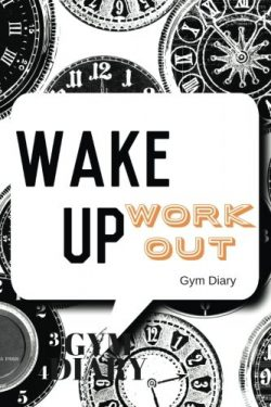 Wake Up Work Out Gym Diary: Clocks Cover Exercise Log   Fitness Journal, Gym & Nutrition Log ...